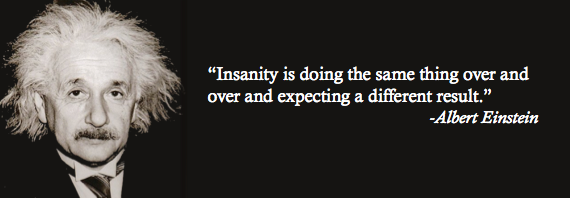 Insanity is doing the same thing over and over and expecting a different result.